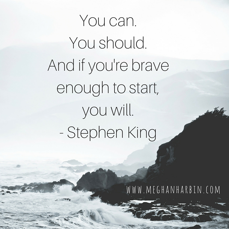 You can.You should.And if you're brave enough, to start, you will. - stephen King