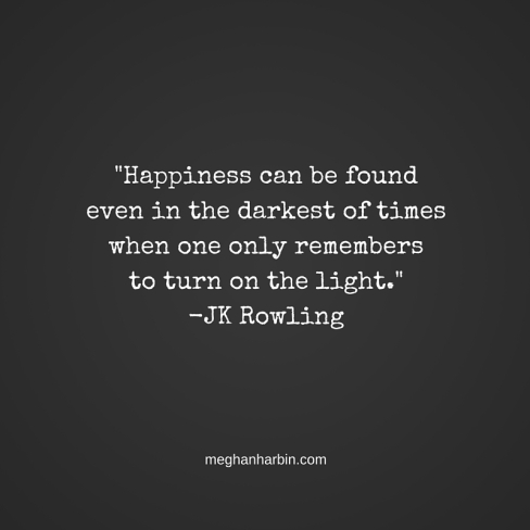 -Happiness can be found even in the darkest of times when one only remembers to turn on the light.--JK Rowling